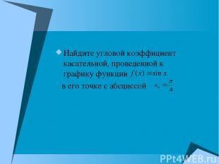 Найдите угловой коэффициент касательной, проведенной к графику функции в его точ