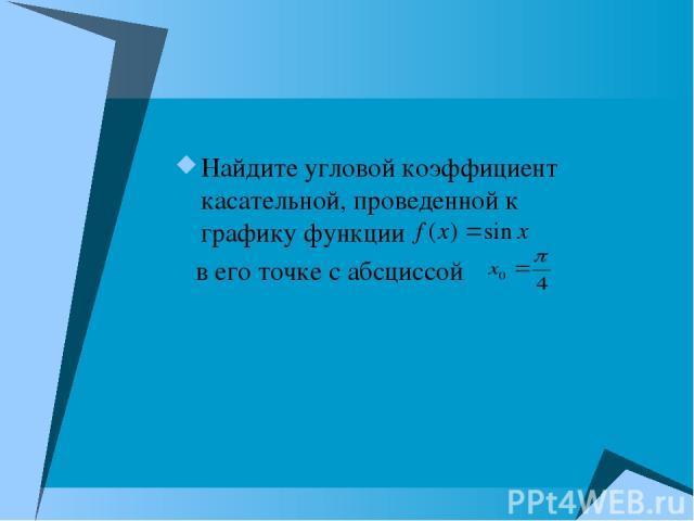 Найдите угловой коэффициент касательной, проведенной к графику функции в его точке с абсциссой