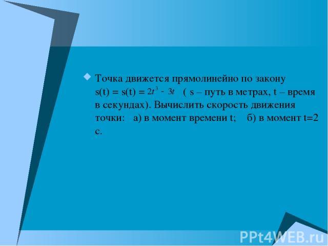 Точка движется прямолинейно по закону s(t) = s(t) = ( s – путь в метрах, t – время в секундах). Вычислить скорость движения точки: а) в момент времени t; б) в момент t=2 c.