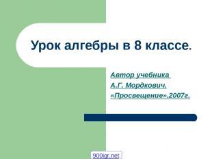Урок алгебры в 8 классе. Автор учебника А.Г. Мордкович. «Просвещение».2007г. 900