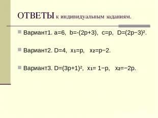 ОТВЕТЫ к индивидуальным заданиям. Вариант1. a=6, b=-(2p+3), c=p, D=(2p−3)². Вари