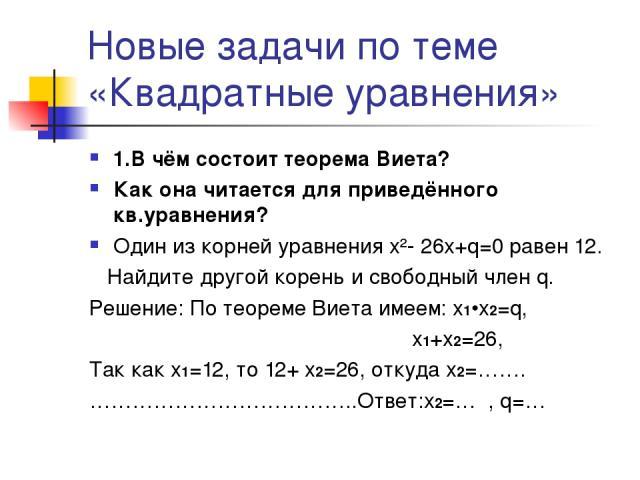 Новые задачи по теме «Квадратные уравнения» 1.В чём состоит теорема Виета? Как она читается для приведённого кв.уравнения? Один из корней уравнения x²- 26x+q=0 равен 12. Найдите другой корень и свободный член q. Решение: По теореме Виета имеем: x1•x…