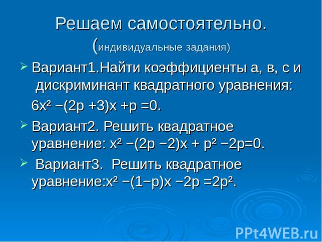 Решаем самостоятельно. (индивидуальные задания) Вариант1.Найти коэффициенты а, в, с и дискриминант квадратного уравнения: 6x² −(2p +3)x +p =0. Вариант2. Решить квадратное уравнение: x² −(2p −2)x + p² −2p=0. Вариант3. Решить квадратное уравнение:x² −…