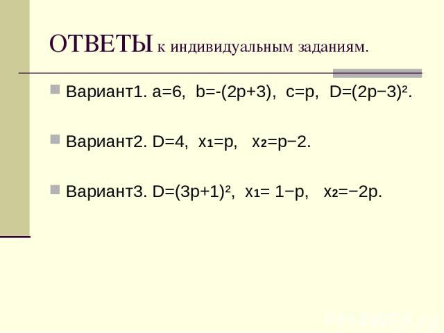 ОТВЕТЫ к индивидуальным заданиям. Вариант1. a=6, b=-(2p+3), c=p, D=(2p−3)². Вариант2. D=4, x1=p, x2=p−2. Вариант3. D=(3p+1)², x1= 1−p, x2=−2p.