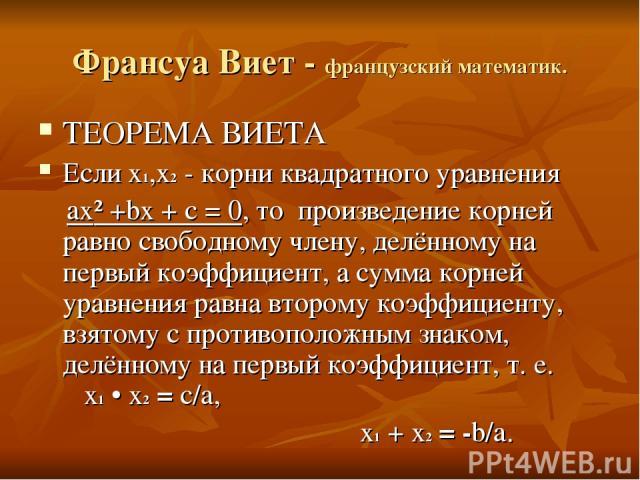 Франсуа Виет - французский математик. ТЕОРЕМА ВИЕТА Если x1,x2 - корни квадратного уравнения ax² +bx + c = 0, то произведение корней равно свободному члену, делённому на первый коэффициент, а сумма корней уравнения равна второму коэффициенту, взятом…