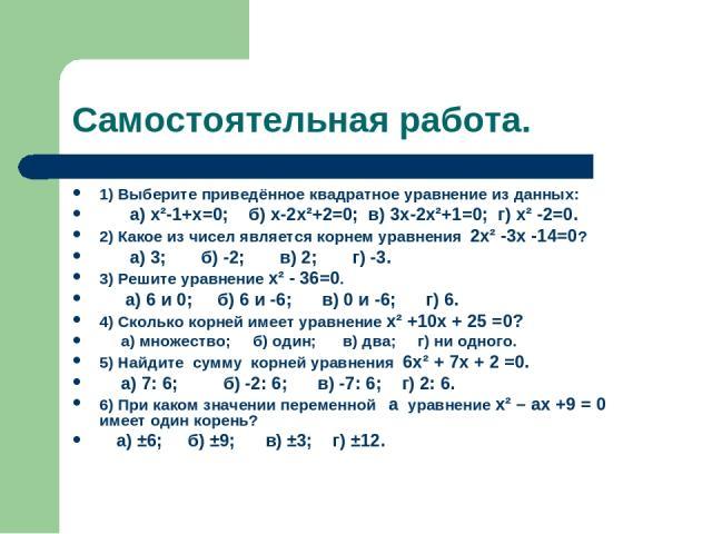 Самостоятельная работа. 1) Выберите приведённое квадратное уравнение из данных: а) x²-1+x=0; б) x-2x²+2=0; в) 3x-2x²+1=0; г) x² -2=0. 2) Какое из чисел является корнем уравнения 2x² -3x -14=0? a) 3; б) -2; в) 2; г) -3. 3) Решите уравнение x² - 36=0.…