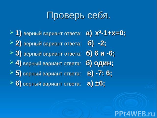 Проверь себя. 1) верный вариант ответа: а) x²-1+x=0; 2) верный вариант ответа: б) -2; 3) верный вариант ответа: б) 6 и -6; 4) верный вариант ответа: б) один; 5) верный вариант ответа: в) -7: 6; 6) верный вариант ответа: а) ±6;