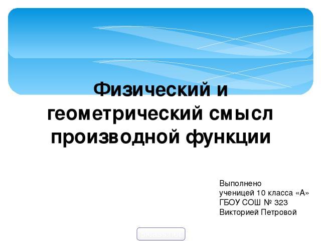 Выполнено ученицей 10 класса «А» ГБОУ СОШ № 323 Викторией Петровой Физический и геометрический смысл производной функции 5klass.net
