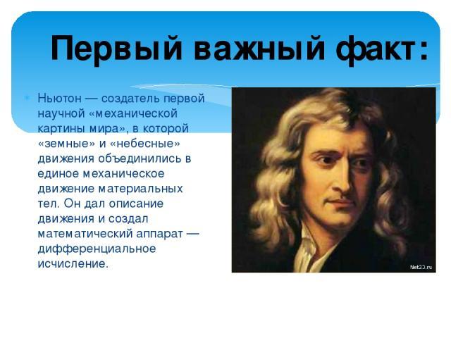 Ньютон — создатель первой научной «механической картины мира», в которой «земные» и «небесные» движения объединились в единое механическое движение материальных тел. Он дал описание движения и создал математический аппарат — дифференциальное исчисле…