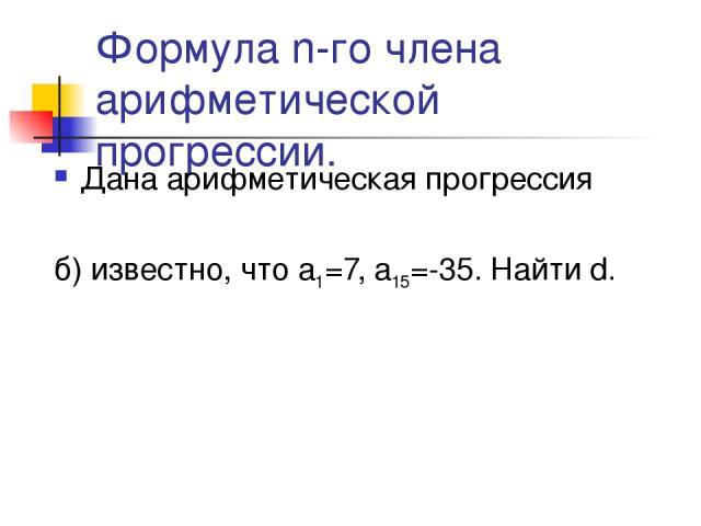 Формула n-го члена арифметической прогрессии. Дана арифметическая прогрессия б) известно, что а1=7, а15=-35. Найти d.
