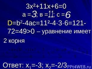 3х²+11х+6=0 а = ; в = ; с = D=b2-4ac=11²-4·3·6=121-72=49>0 – уравнение имеет Отв