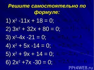 Решите самостоятельно по формуле: 1) х2 -11х + 18 = 0; 2) 3х2 + 32х + 80 = 0; 3)