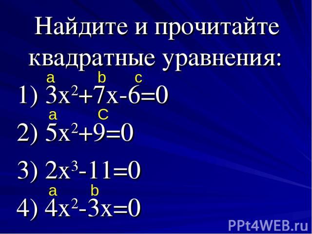 Найдите и прочитайте квадратные уравнения: 1) 3х2+7х-6=0 2) 5х2+9=0 3) 2х3-11=0 4) 4х2-3х=0 a b c a C a b