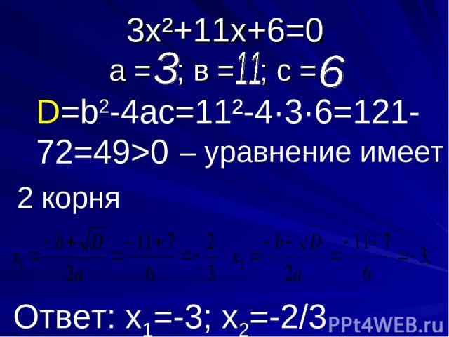3х²+11х+6=0 а = ; в = ; с = D=b2-4ac=11²-4·3·6=121-72=49>0 – уравнение имеет Ответ: х1=-3; х2=-2/3 2 корня