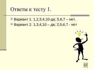 Ответы к тесту 1. Вариант 1. 1,2,3,4,10-да; 5,6,7 – нет. Вариант 2. 1,3,4,10 – д