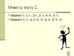 Ответ к тесту 2. Вариант 1. 1 -г , 2-г , 3 - г, 4 -б , 5 -г . Вариант 2. 1 - в,