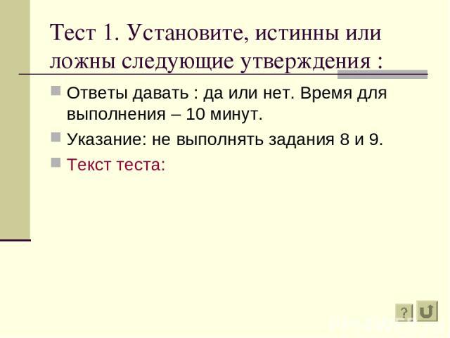 Тест 1. Установите, истинны или ложны следующие утверждения : Ответы давать : да или нет. Время для выполнения – 10 минут. Указание: не выполнять задания 8 и 9. Текст теста: