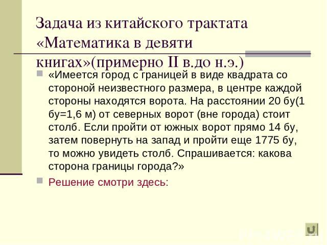 Задача из китайского трактата «Математика в девяти книгах»(примерно II в.до н.э.) «Имеется город с границей в виде квадрата со стороной неизвестного размера, в центре каждой стороны находятся ворота. На расстоянии 20 бу(1 бу=1,6 м) от северных ворот…