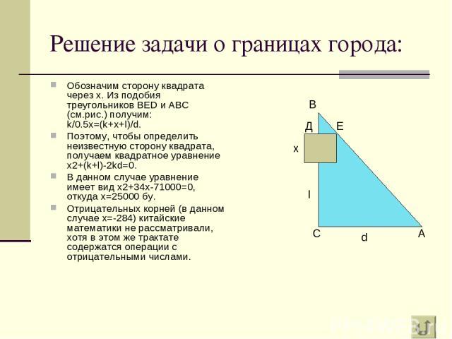 Решение задачи о границах города: Обозначим сторону квадрата через х. Из подобия треугольников BED и ABC (см.рис.) получим: k/0.5x=(k+x+l)/d. Поэтому, чтобы определить неизвестную сторону квадрата, получаем квадратное уравнение х2+(k+l)-2kd=0. В дан…
