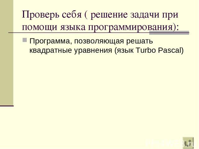 Проверь себя ( решение задачи при помощи языка программирования): Программа, позволяющая решать квадратные уравнения (язык Turbo Pascal)