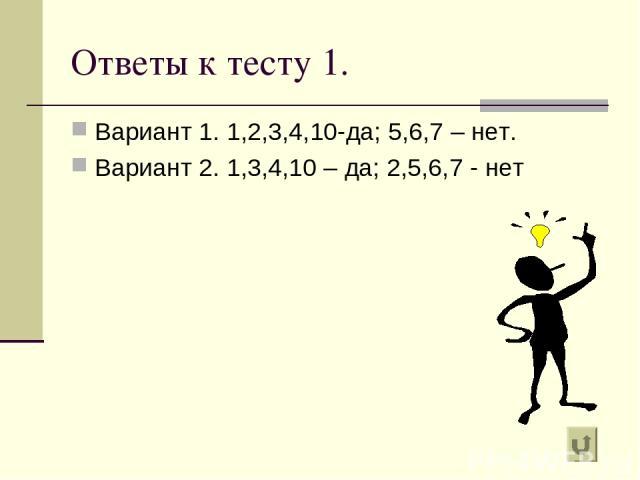 Ответы к тесту 1. Вариант 1. 1,2,3,4,10-да; 5,6,7 – нет. Вариант 2. 1,3,4,10 – да; 2,5,6,7 - нет