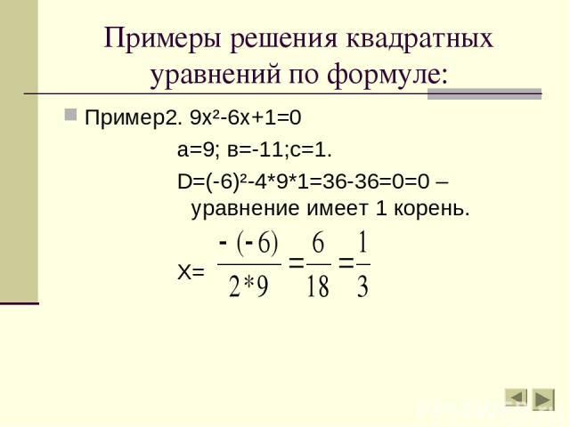 Примеры решения квадратных уравнений по формуле: Пример2. 9х²-6х+1=0 а=9; в=-11;с=1. D=(-6)²-4*9*1=36-36=0=0 – уравнение имеет 1 корень. Х=