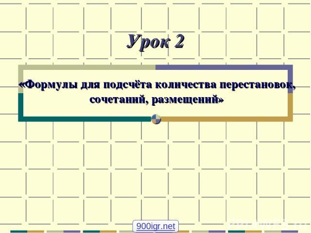 Урок 2 «Формулы для подсчёта количества перестановок, сочетаний, размещений» 900igr.net