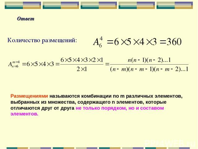 Ответ Количество размещений: Размещениями называются комбинации по m различных элементов, выбранных из множества, содержащего n элементов, которые отличаются друг от друга не только порядком, но и составом элементов.