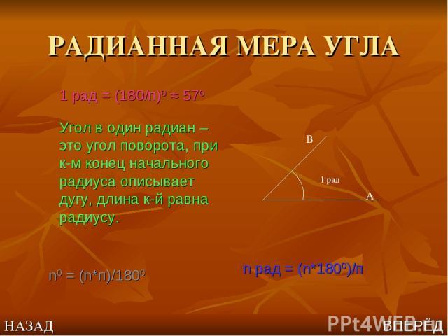 РАДИАННАЯ МЕРА УГЛА 1 рад = (180/п)0 ≈ 570 Угол в один радиан – это угол поворота, при к-м конец начального радиуса описывает дугу, длина к-й равна радиусу. 1 рад В А n рад = (n*1800)/п n0 = (n*п)/1800 НАЗАД ВПЕРЁД