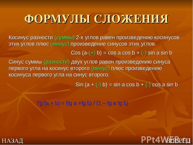ФОРМУЛЫ СЛОЖЕНИЯ Косинус разности (суммы) 2-х углов равен произведению косинусов этих углов плюс (минус) произведение синусов этих углов. Cos (a-(+) b) = cos a cos b + (-) sin a sin b Синус суммы (разности) двух углов равен произведению синуса перво…