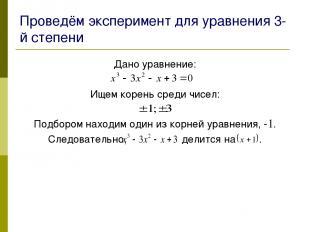 Проведём эксперимент для уравнения 3-й степени Дано уравнение: Ищем корень среди