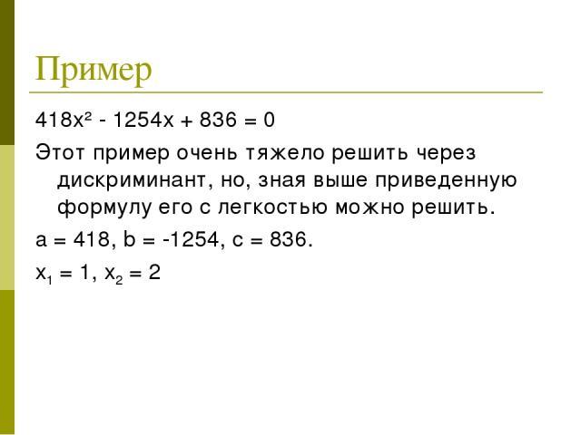 Пример 418х² - 1254х + 836 = 0 Этот пример очень тяжело решить через дискриминант, но, зная выше приведенную формулу его с легкостью можно решить. a = 418, b = -1254, c = 836. х1 = 1, х2 = 2