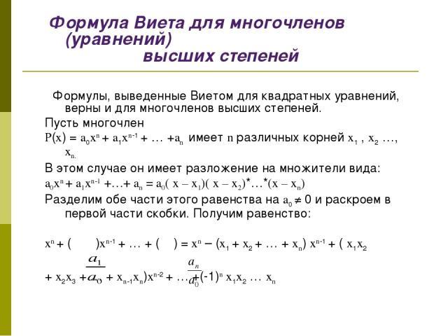 Формула Виета для многочленов (уравнений) высших степеней  Формулы, выведенные Виетом для квадратных уравнений, верны и для многочленов высших степеней. Пусть многочлен P(x) = a0xn + a1xn-1 + … +an имеет n различных корней x1 , x2 …, xn. В этом слу…
