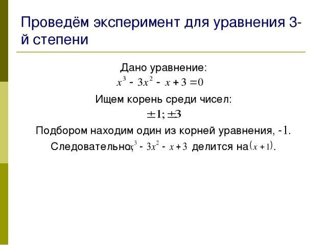 Проведём эксперимент для уравнения 3-й степени Дано уравнение: Ищем корень среди чисел: Подбором находим один из корней уравнения, - . Следовательно, делится на .
