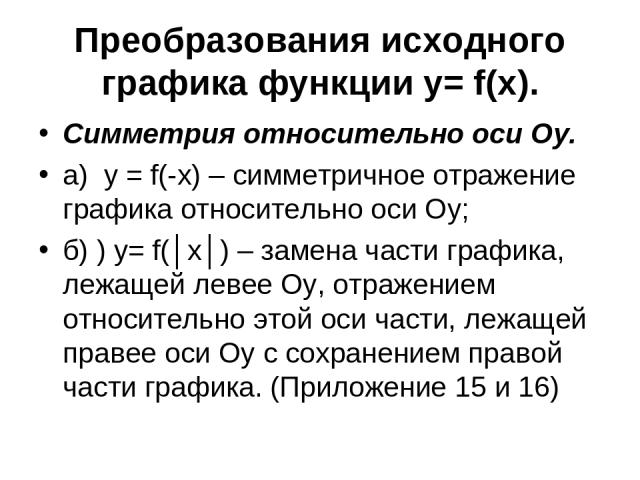 Преобразования исходного графика функции y= f(x). Симметрия относительно оси Оу. а) у = f(-x) – симметричное отражение графика относительно оси Оу; б) ) у= f(│x│) – замена части графика, лежащей левее Оу, отражением относительно этой оси части, лежа…