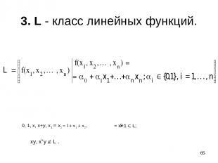 * 3. L - класс линейных функций. 0, 1, x, x+y, x1 x2 = 1+ x1 + x2, = x+1 L; xy,