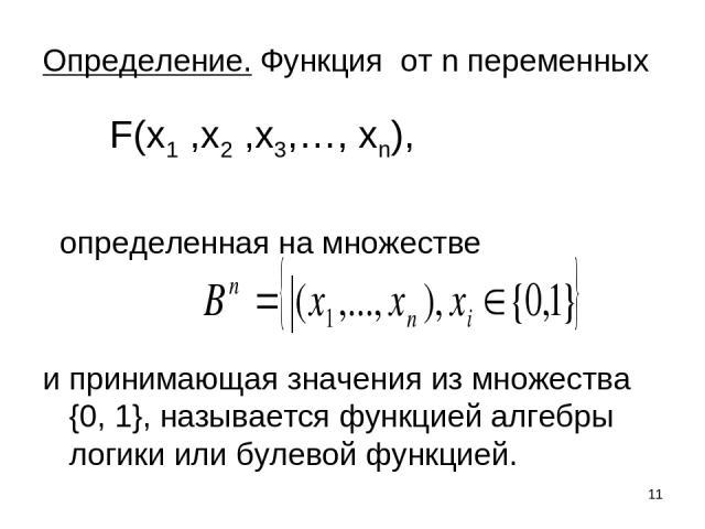 * Определение. Функция от n переменных определенная на множестве и принимающая значения из множества {0, 1}, называется функцией алгебры логики или булевой функцией. F(x1 ,x2 ,x3,…, xn),