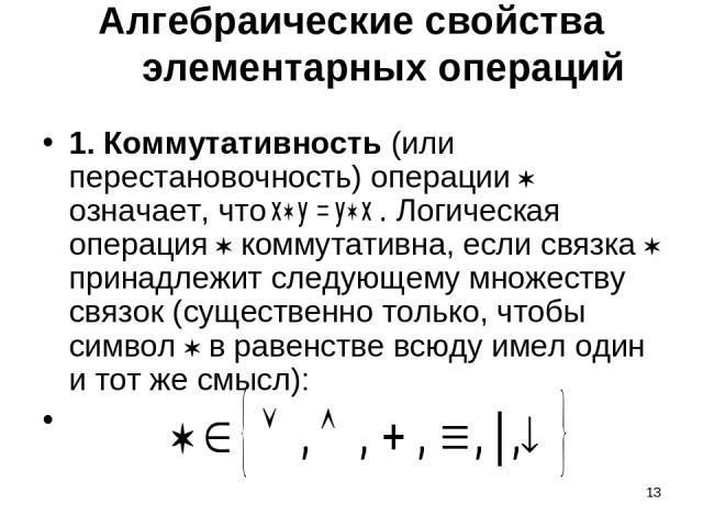 * Алгебраические свойства элементарных операций 1. Коммутативность (или перестановочность) операции означает, что . Логическая операция коммутативна, если связка принадлежит следующему множеству связок (существенно только, чтобы символ в равенстве в…