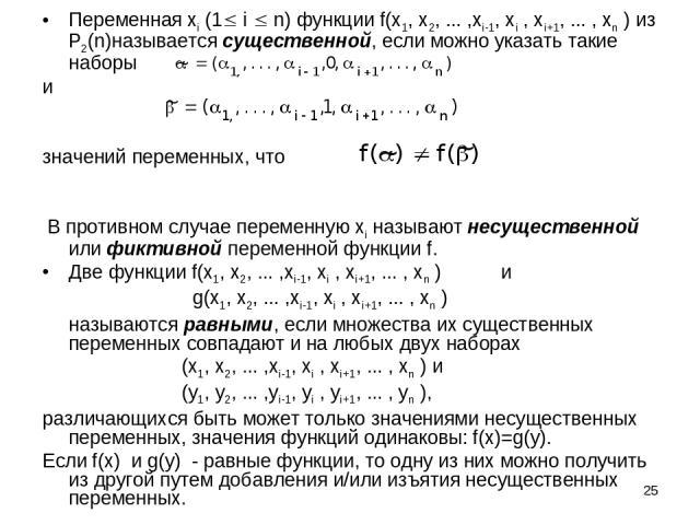 * Переменная xi (1 i n) функции f(x1, x2, ... ,xi-1, xi , xi+1, ... , xn ) из P2(n)называется существенной, если можно указать такие наборы и значений переменных, что В противном случае переменную xi называют несущественной или фиктивной переменной …