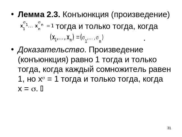 * Лемма 2.3. Конъюнкция (произведение) тогда и только тогда, когда . Доказательство. Произведение (конъюнкция) равно 1 тогда и только тогда, когда каждый сомножитель равен 1, но x = 1 тогда и только тогда, когда x = .