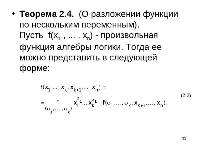 * Теорема 2.4. (О разложении функции по нескольким переменным). Пусть f(x1 , ... , xn) - произвольная функция алгебры логики. Тогда ее можно представить в следующей форме: (2.2)