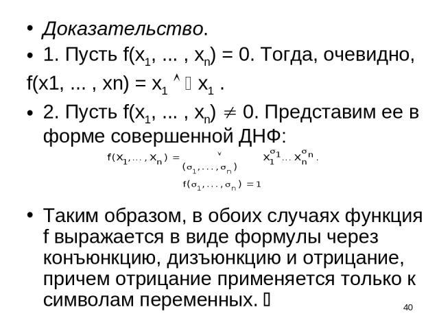 * Доказательство. 1. Пусть f(x1, ... , xn) = 0. Тогда, очевидно, f(x1, ... , xn) = x1 x1 . 2. Пусть f(x1, ... , xn) 0. Представим ее в форме совершенной ДНФ: Таким образом, в обоих случаях функция f выражается в виде формулы через конъюнкцию, дизъюн…