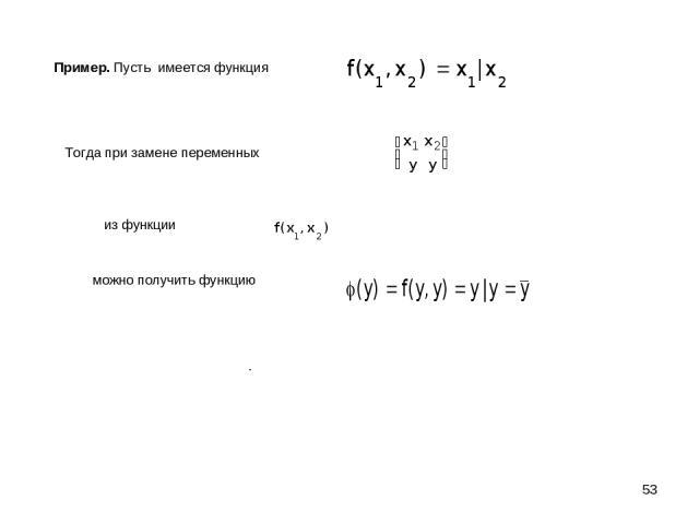 * Пример. Пусть имеется функция Тогда при замене переменных из функции можно получить функцию .