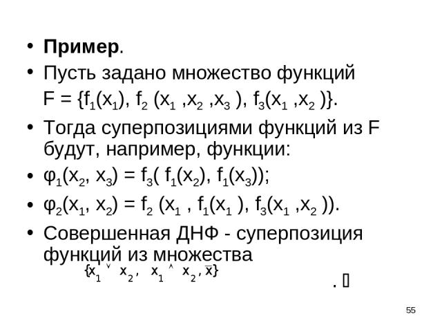 * Пример. Пусть задано множество функций F = {f1(x1), f2 (x1 ,x2 ,x3 ), f3(x1 ,x2 )}. Тогда суперпозициями функций из F будут, например, функции: φ1(x2, x3) = f3( f1(x2), f1(x3)); φ2(x1, x2) = f2 (x1 , f1(x1 ), f3(x1 ,x2 )). Cовершенная ДНФ - суперп…