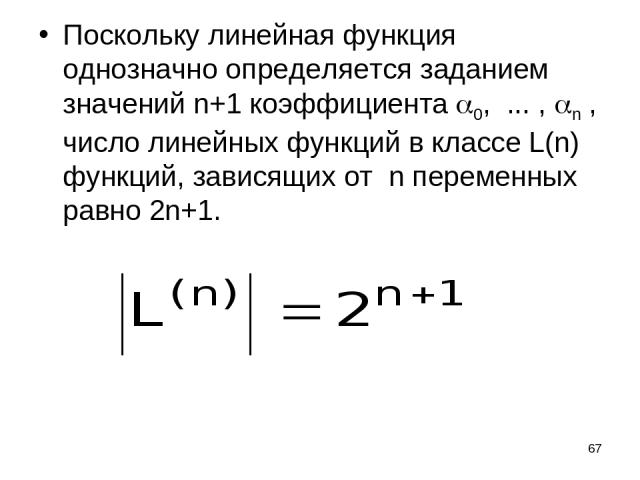 * Поскольку линейная функция однозначно определяется заданием значений n+1 коэффициента 0, ... , n , число линейных функций в классе L(n) функций, зависящих от n переменных равно 2n+1.