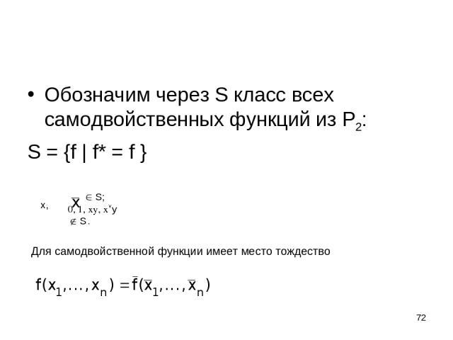 * Обозначим через S класс всех самодвойственных функций из P2: S = {f | f* = f } x, S; 0, 1, xy, x y S . Для самодвойственной функции имеет место тождество