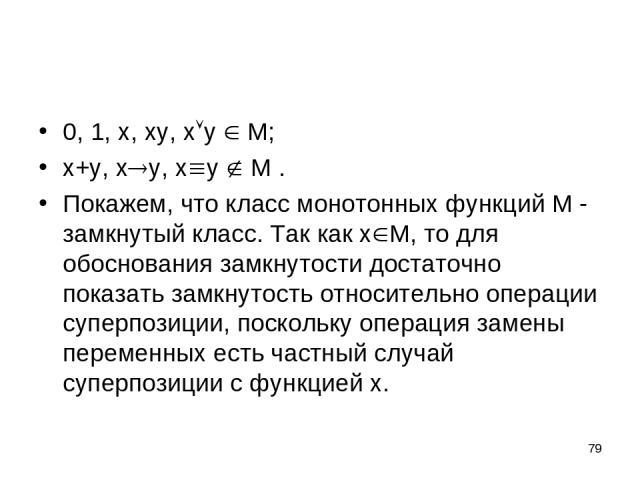 * 0, 1, x, xy, x y M; x+y, x y, x y M . Покажем, что класс монотонных функций М - замкнутый класс. Так как x М, то для обоснования замкнутости достаточно показать замкнутость относительно операции суперпозиции, поскольку операция замены переменных е…