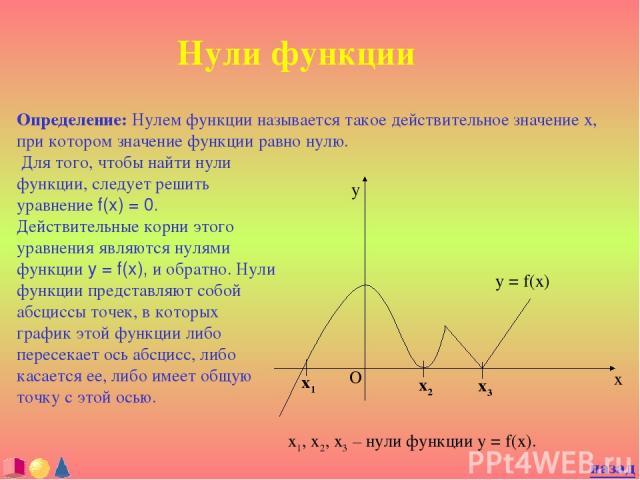 Нули функции Определение: Нулем функции называется такое действительное значение x, при котором значение функции равно нулю. назад Для того, чтобы найти нули функции, следует решить уравнение f(x) = 0. Действительные корни этого уравнения являются н…