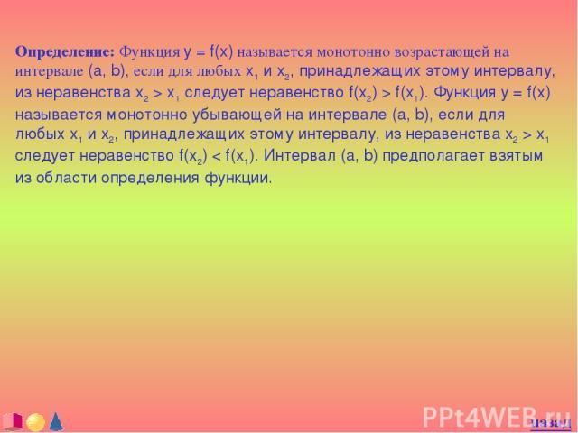 Определение: Функция y = f(x) называется монотонно возрастающей на интервале (a, b), если для любых x1 и x2, принадлежащих этому интервалу, из неравенства x2 > x1 следует неравенство f(x2) > f(x1). Функция y = f(x) называется монотонно убывающей на …