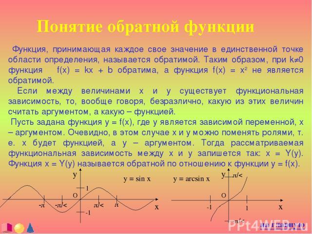 Понятие обратной функции Функция, принимающая каждое свое значение в единственной точке области определения, называется обратимой. Таким образом, при k≠0 функция f(x) = kx + b обратима, а функция f(x) = x2 не является обратимой. Если между величинам…